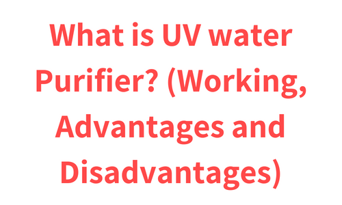 What is UV water Purifier? (Working, Advantages and Disadvantages)