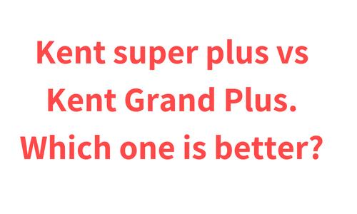 Kent super plus vs Kent Grand Plus