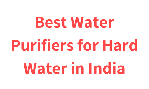 Best Water Purifiers for Hard Water in India
