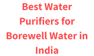 Best Water Purifiers for Borewell Water in India